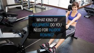 What Kind of Equipment Do You Need for Indoor Rowing