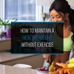 How To Maintain A Healthy Weight Without Exercise
